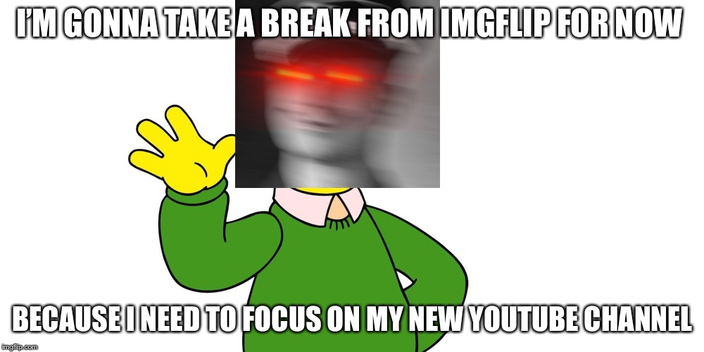 I'll be back within 2 or 3 days | I'M GONNA TAKE A BREAK FROM IMGFLIP FOR NOW BECAUSE I NEED TO FOCUS ON MY NEW YOUTUBE CHANNEL | image tagged in ned flanders wave,memes | made w/ Imgflip meme maker