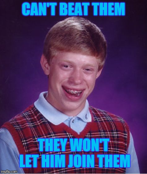If you can't beat them, (try to) join them! | CAN'T BEAT THEM THEY WON'T LET HIM JOIN THEM | image tagged in bad luck brian,memes,sayings | made w/ Imgflip meme maker