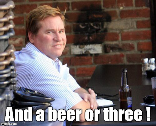 Fat Val Kilmer Meme | And a beer or three ! | image tagged in memes,fat val kilmer | made w/ Imgflip meme maker