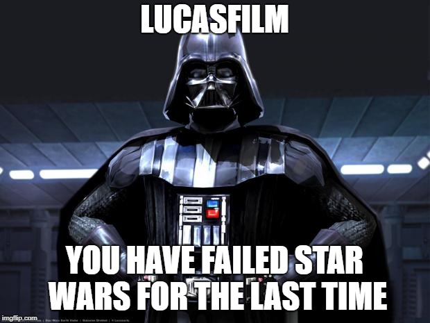 Disney Star Wars | LUCASFILM YOU HAVE FAILED STAR WARS FOR THE LAST TIME | image tagged in disney star wars | made w/ Imgflip meme maker
