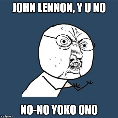 Y U NOvember, a socrates and punman21 event | JOHN LENNON, Y U NO NO-NO YOKO ONO | image tagged in memes,y u no,john lennon,yoko ono,oh no | made w/ Imgflip meme maker