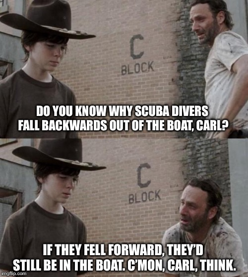 Rick and Carl Meme | DO YOU KNOW WHY SCUBA DIVERS FALL BACKWARDS OUT OF THE BOAT, CARL? IF THEY FELL FORWARD, THEY'D STILL BE IN THE BOAT. C'MON, CARL, THINK. | image tagged in memes,rick and carl | made w/ Imgflip meme maker