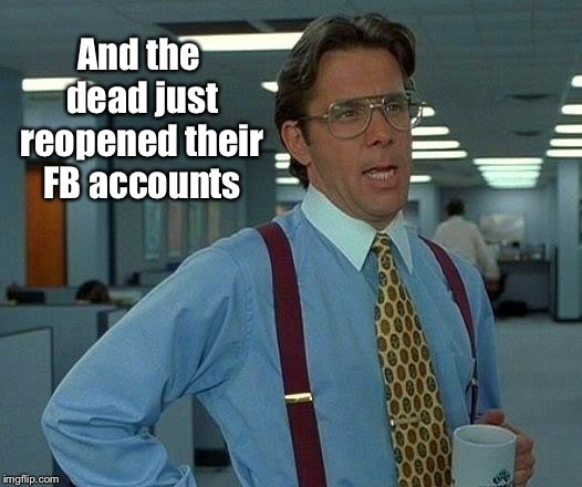 That Would Be Great Meme | And the dead just reopened their FB accounts | image tagged in memes,that would be great | made w/ Imgflip meme maker