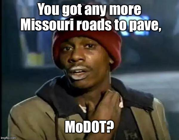 Y'all Got Any More Of That Meme | You got any more Missouri roads to pave, MoDOT? | image tagged in memes,y'all got any more of that | made w/ Imgflip meme maker