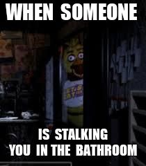 Chica Looking In Window FNAF | WHEN  SOMEONE IS  STALKING YOU  IN THE  BATHROOM | image tagged in chica looking in window fnaf | made w/ Imgflip meme maker