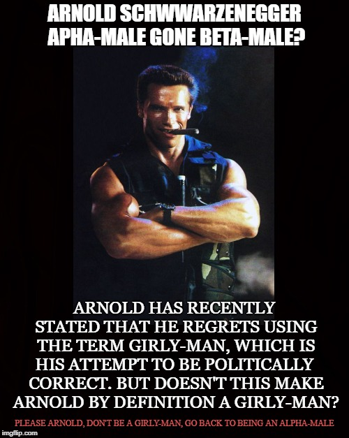 Girly-Man | ARNOLD SCHWWARZENEGGER APHA-MALE GONE BETA-MALE? ARNOLD HAS RECENTLY STATED THAT HE REGRETS USING THE TERM GIRLY-MAN, WHICH IS HIS ATTEMPT T | image tagged in arnold schwwarzenegger,girly-man,alpha-male,masculinity,terminator,manly | made w/ Imgflip meme maker