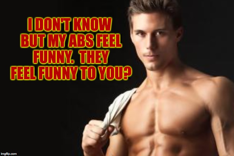 I DON'T KNOW BUT MY ABS FEEL FUNNY.  THEY FEEL FUNNY TO YOU? | made w/ Imgflip meme maker