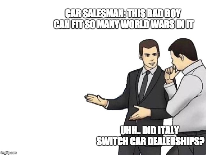Welp. | CAR SALESMAN: THIS BAD BOY CAN FIT SO MANY WORLD WARS IN IT UHH.. DID ITALY SWITCH CAR DEALERSHIPS? | image tagged in memes,car salesman slaps hood,italy,world war 2,world war i | made w/ Imgflip meme maker