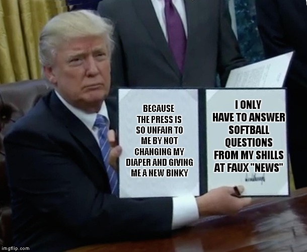 Orange Alert! | BECAUSE THE PRESS IS SO UNFAIR TO ME BY NOT CHANGING MY DIAPER AND GIVING ME A NEW BINKY I ONLY HAVE TO ANSWER SOFTBALL QUESTIONS FROM MY SH | image tagged in memes,trump bill signing | made w/ Imgflip meme maker