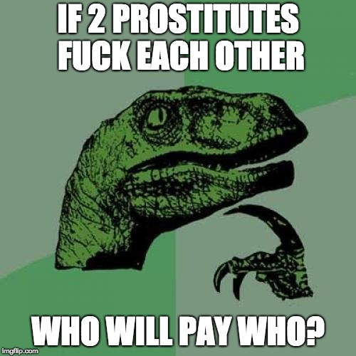 sry but the dirty memes don't stop coming | IF 2 PROSTITUTES F**K EACH OTHER WHO WILL PAY WHO? | image tagged in memes,philosoraptor | made w/ Imgflip meme maker