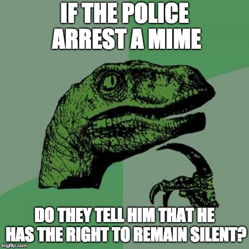 Police, mime that's all | IF THE POLICE ARREST A MIME DO THEY TELL HIM THAT HE HAS THE RIGHT TO REMAIN SILENT? | image tagged in memes,philosoraptor,police,mime,hmmmmmmmmmmmmm | made w/ Imgflip meme maker