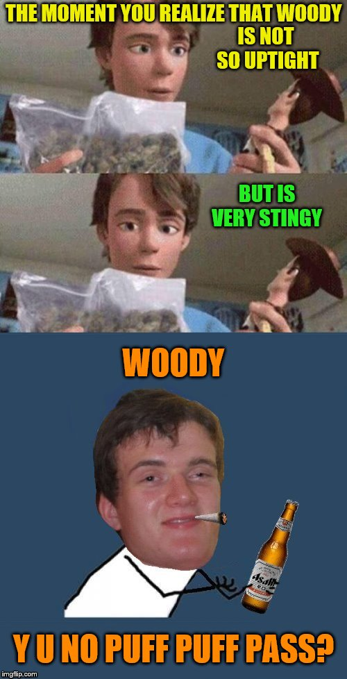 Don't be selfish (Y U NOvember, a socrates and punman21 event) | THE MOMENT YOU REALIZE THAT WOODY Y U NO PUFF PUFF PASS? IS NOT SO UPTIGHT BUT IS VERY STINGY WOODY | image tagged in memes,toy story,y u no 10 guy,y u november,dashhopes,marijuana | made w/ Imgflip meme maker