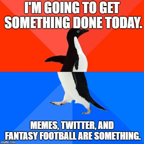 The Struggle | I'M GOING TO GET SOMETHING DONE TODAY. MEMES, TWITTER, AND FANTASY FOOTBALL ARE SOMETHING. | image tagged in memes,socially awesome awkward penguin,distraction | made w/ Imgflip meme maker