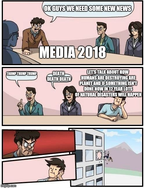Boardroom Meeting Suggestion Meme | OK GUYS WE NEED SOME NEW NEWS TRUMP TRUMP TRUMP DEATH DEATH DEATH LET'S TALK ABOUT HOW HUMANS ARE DESTROYING ARE PLANET AND IF SOMETHING ISN | image tagged in memes,boardroom meeting suggestion | made w/ Imgflip meme maker