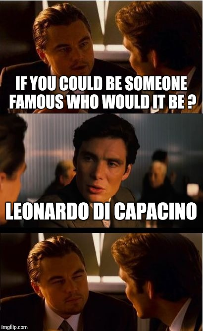 Inception Meme | IF YOU COULD BE SOMEONE FAMOUS WHO WOULD IT BE ? LEONARDO DI CAPACINO | image tagged in memes,inception | made w/ Imgflip meme maker