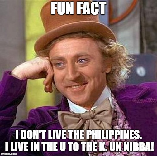 Creepy Condescending Wonka Meme | FUN FACT I DON'T LIVE THE PHILIPPINES. I LIVE IN THE U TO THE K. UK NIBBA! | image tagged in memes,creepy condescending wonka | made w/ Imgflip meme maker