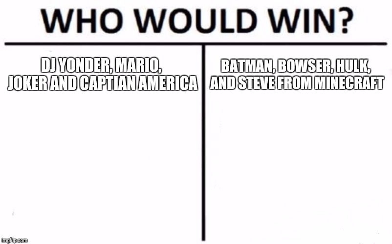 Who Would Win? Meme | DJ YONDER, MARIO, JOKER AND CAPTIAN AMERICA BATMAN, BOWSER, HULK, AND STEVE FROM MINECRAFT | image tagged in memes,who would win | made w/ Imgflip meme maker