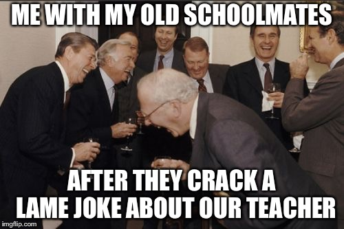 Laughing Men In Suits Meme | ME WITH MY OLD SCHOOLMATES AFTER THEY CRACK A  LAME JOKE ABOUT OUR TEACHER | image tagged in memes,laughing men in suits | made w/ Imgflip meme maker