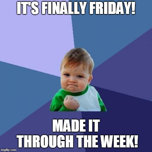 How I feel today | IT'S FINALLY FRIDAY! MADE IT THROUGH THE WEEK! | image tagged in memes,success kid,friday | made w/ Imgflip meme maker