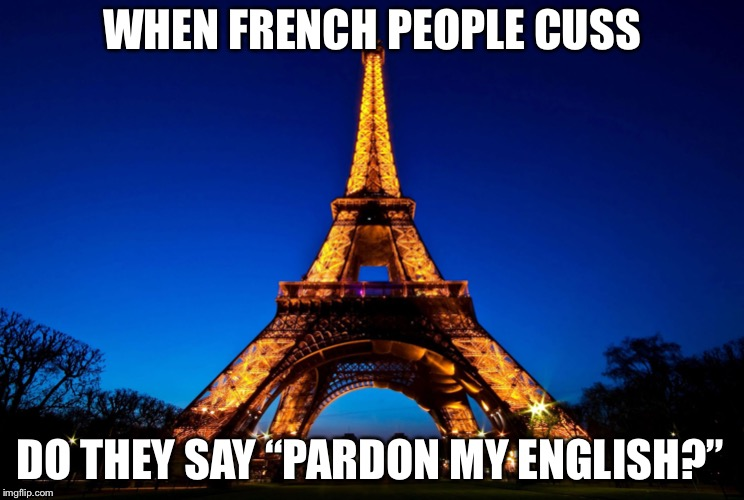 "Eiffel Tower | WHEN FRENCH PEOPLE CUSS DO THEY SAY ""PARDON MY ENGLISH?"" 