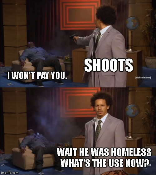 Who Killed Hannibal Meme | SHOOTS I WON'T PAY YOU. WAIT HE WAS HOMELESS WHAT'S THE USE NOW? | image tagged in memes,who killed hannibal,scumbag | made w/ Imgflip meme maker