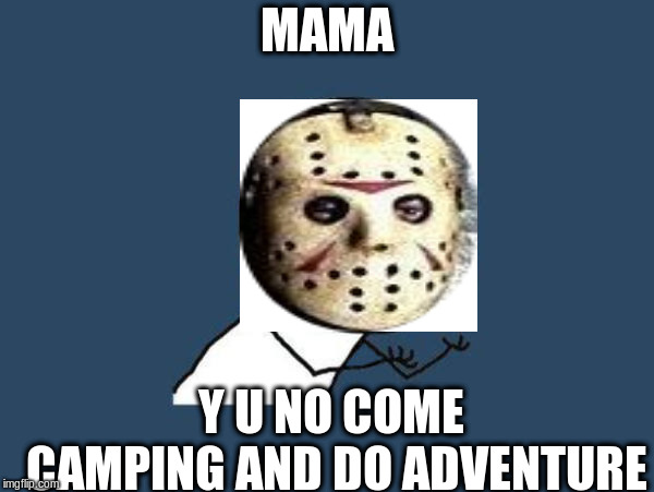 Y U NOvember, a Socrates and Punman21 event | MAMA Y U NO COME CAMPING AND DO ADVENTURE | image tagged in u y no guy,y u november,y u no,friday the 13th,mama,adventure | made w/ Imgflip meme maker