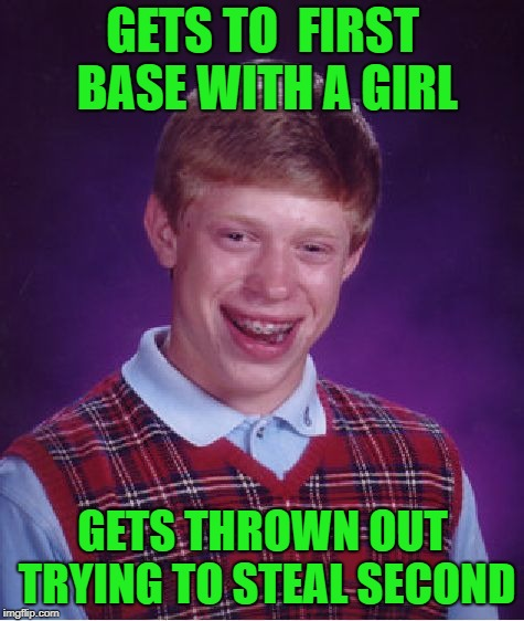 No Home Run For You, Bad Luck Brian ! | GETS TO  FIRST BASE WITH A GIRL GETS THROWN OUT TRYING TO STEAL SECOND | image tagged in memes,bad luck brian,baseball metaphor,stealing second,striking out | made w/ Imgflip meme maker
