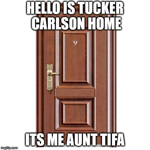 HELLO IS TUCKER CARLSON HOME ITS ME AUNT TIFA | image tagged in this door | made w/ Imgflip meme maker