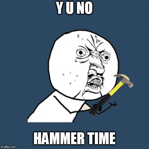 Y U No Meme | Y U NO HAMMER TIME | image tagged in memes,y u no | made w/ Imgflip meme maker