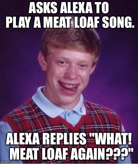 "Meat Loaf again? | ASKS ALEXA TO PLAY A MEAT LOAF SONG. ALEXA REPLIES ""WHAT!  MEAT LOAF AGAIN???"" 