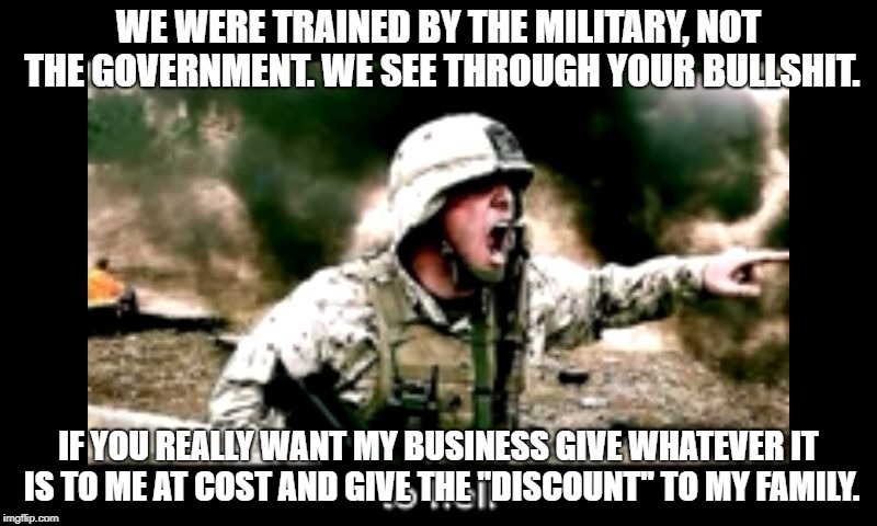angry American soldier  | WE WERE TRAINED BY THE MILITARY, NOT THE GOVERNMENT. WE SEE THROUGH YOUR BULLSHIT. IF YOU REALLY WANT MY BUSINESS GIVE WHATEVER IT IS TO ME  | image tagged in angry american soldier,AdviceAnimals | made w/ Imgflip meme maker