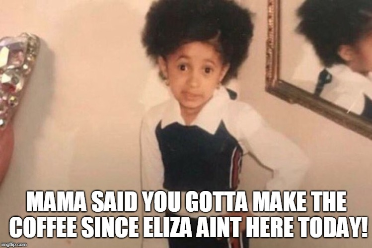 Young Cardi B Meme | MAMA SAID YOU GOTTA MAKE THE COFFEE SINCE ELIZA AINT HERE TODAY! | image tagged in memes,young cardi b | made w/ Imgflip meme maker