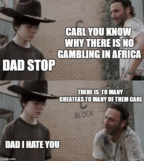 Rick and Carl |  CARL YOU KNOW WHY THERE IS NO GAMBLING IN AFRICA; DAD STOP; THERE IS  TO MANY CHEATEAS TO MANY OF THEM CARL; DAD I HATE YOU | image tagged in memes,rick and carl | made w/ Imgflip meme maker