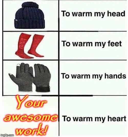 Your awesome work! | image tagged in warm my heart | made w/ Imgflip meme maker