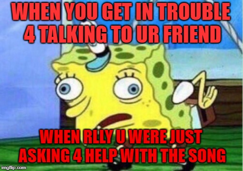 Mocking Spongebob | WHEN YOU GET IN TROUBLE 4 TALKING TO UR FRIEND WHEN RLLY U WERE JUST ASKING 4 HELP WITH THE SONG | image tagged in memes,mocking spongebob | made w/ Imgflip meme maker