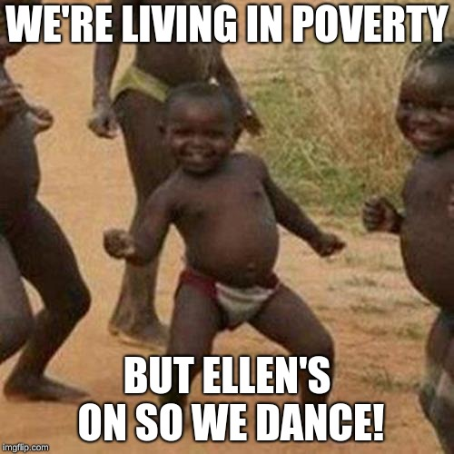Third World Success Kid Meme | WE'RE LIVING IN POVERTY BUT ELLEN'S ON SO WE DANCE! | image tagged in memes,third world success kid | made w/ Imgflip meme maker
