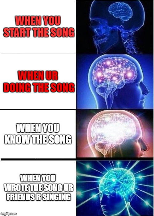 Expanding Brain Meme | WHEN YOU START THE SONG WHEN UR DOING THE SONG WHEN YOU KNOW THE SONG WHEN YOU WROTE THE SONG UR FRIENDS R SINGING | image tagged in memes,expanding brain | made w/ Imgflip meme maker
