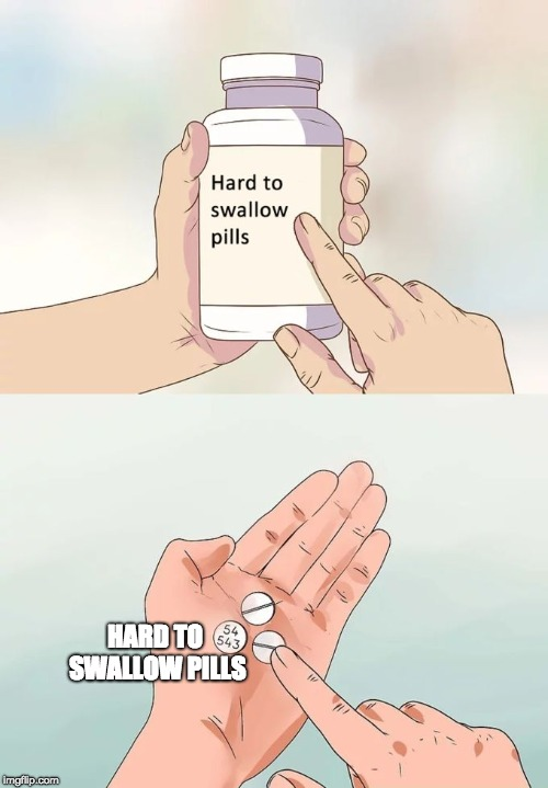 Hard To Swallow Pills Meme | HARD TO SWALLOW PILLS | image tagged in memes,hard to swallow pills | made w/ Imgflip meme maker