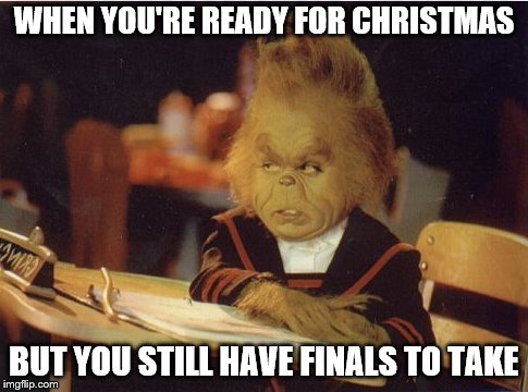 WHEN YOU'RE READY FOR CHRISTMAS BUT YOU STILL HAVE FINALS TO TAKE | image tagged in grinch,finals,exams,christmas | made w/ Imgflip meme maker