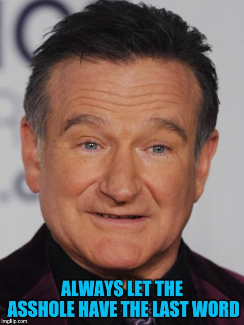 From one of his comedy specials | ALWAYS LET THE ASSHOLE HAVE THE LAST WORD | image tagged in robin williams | made w/ Imgflip meme maker