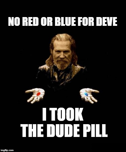 The Dude as Morpheus | NO RED OR BLUE FOR DEVE I TOOK THE DUDE PILL | image tagged in the dude as morpheus | made w/ Imgflip meme maker