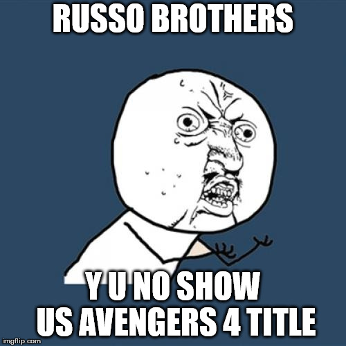 Y U No Russo Brothers | RUSSO BROTHERS Y U NO SHOW US AVENGERS 4 TITLE | image tagged in memes,y u no,avengers,title,funny,marvel | made w/ Imgflip meme maker