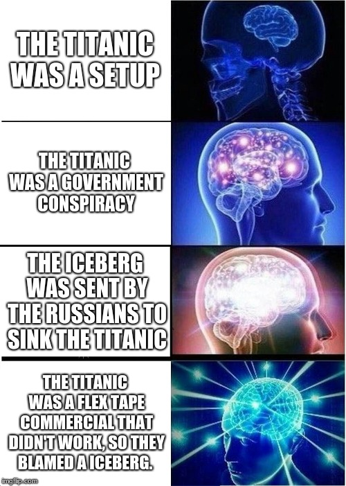 Expanding Brain Meme | THE TITANIC WAS A SETUP THE TITANIC WAS A GOVERNMENT CONSPIRACY THE ICEBERG WAS SENT BY THE RUSSIANS TO SINK THE TITANIC THE TITANIC WAS A F | image tagged in memes,expanding brain | made w/ Imgflip meme maker