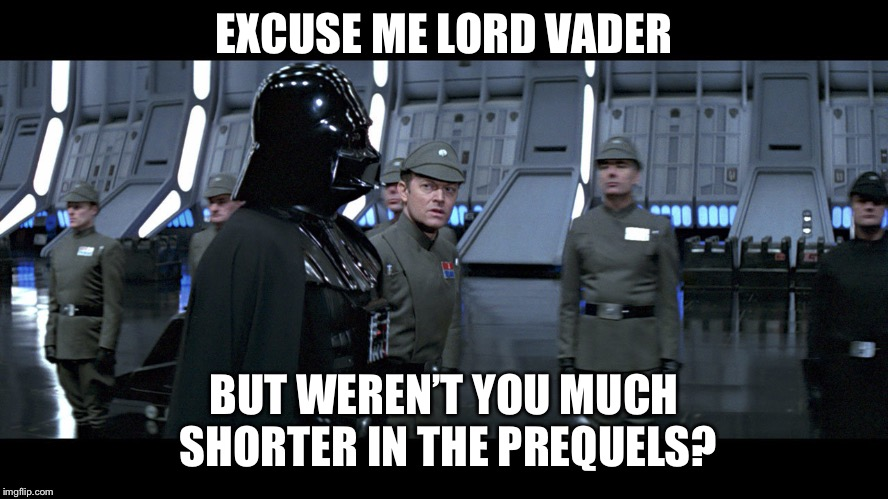 Carl's last day on the job | EXCUSE ME LORD VADER BUT WEREN'T YOU MUCH SHORTER IN THE PREQUELS? | image tagged in vader on schedule | made w/ Imgflip meme maker