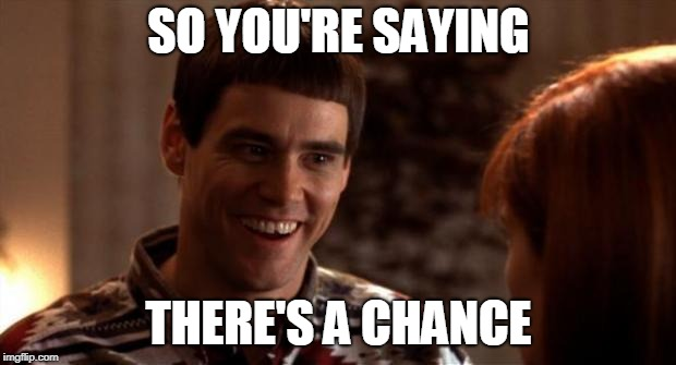 So you're saying there's a chance | SO YOU'RE SAYING THERE'S A CHANCE | image tagged in so you're saying there's a chance | made w/ Imgflip meme maker