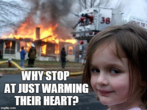 Disaster Girl Meme | WHY STOP AT JUST WARMING THEIR HEART? | image tagged in memes,disaster girl | made w/ Imgflip meme maker