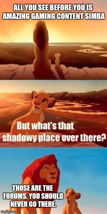 Simba Shadowy Place Meme | ALL YOU SEE BEFORE YOU IS AMAZING GAMING CONTENT SIMBA THOSE ARE THE FORUMS. YOU SHOULD NEVER GO THERE. | image tagged in memes,simba shadowy place | made w/ Imgflip meme maker