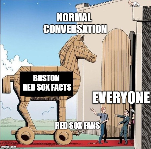 Trojan Horse | NORMAL CONVERSATION RED SOX FANS BOSTON RED SOX FACTS EVERYONE | image tagged in trojan horse | made w/ Imgflip meme maker