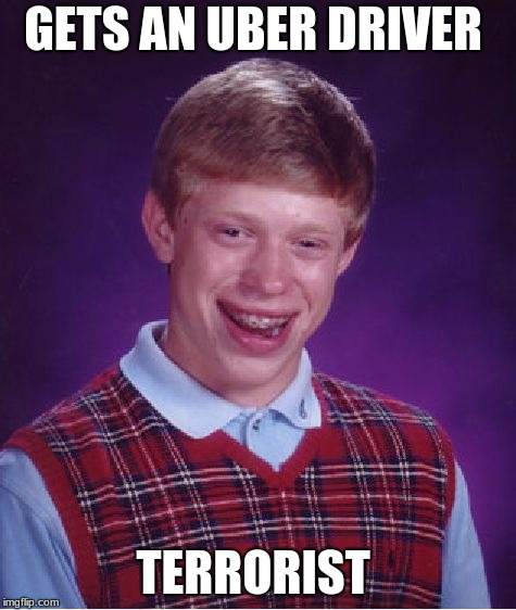 Bad Luck Brian Meme | GETS AN UBER DRIVER TERRORIST | image tagged in memes,bad luck brian | made w/ Imgflip meme maker