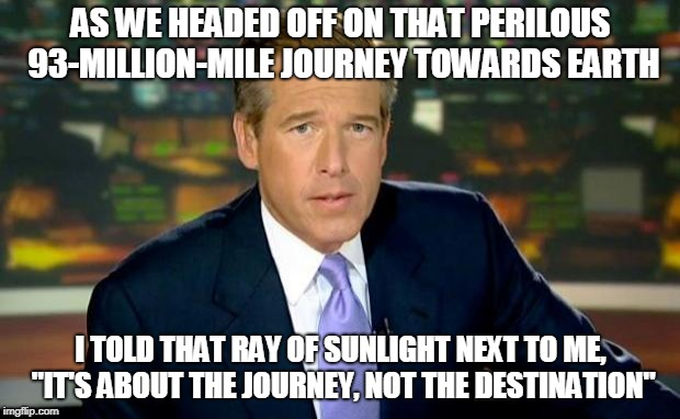 "Brian Williams Was There Meme | AS WE HEADED OFF ON THAT PERILOUS 93-MILLION-MILE JOURNEY TOWARDS EARTH I TOLD THAT RAY OF SUNLIGHT NEXT TO ME, ""IT'S ABOUT THE JOURNEY, NOT 